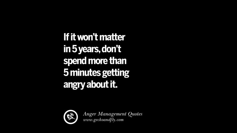 If it won't matter in 5 years, don't spend more than 5 minutes getting angry about it. Quotes On Anger Management, Controlling Anger, And Relieving Stress
