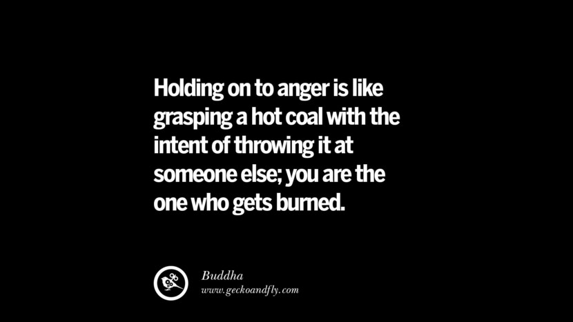 Holding on to anger is like grasping a hot coal with the intend of throwing it at someone else; you are the one who gets burned. - Buddha Quotes On Anger Management, Controlling Anger, And Relieving Stress