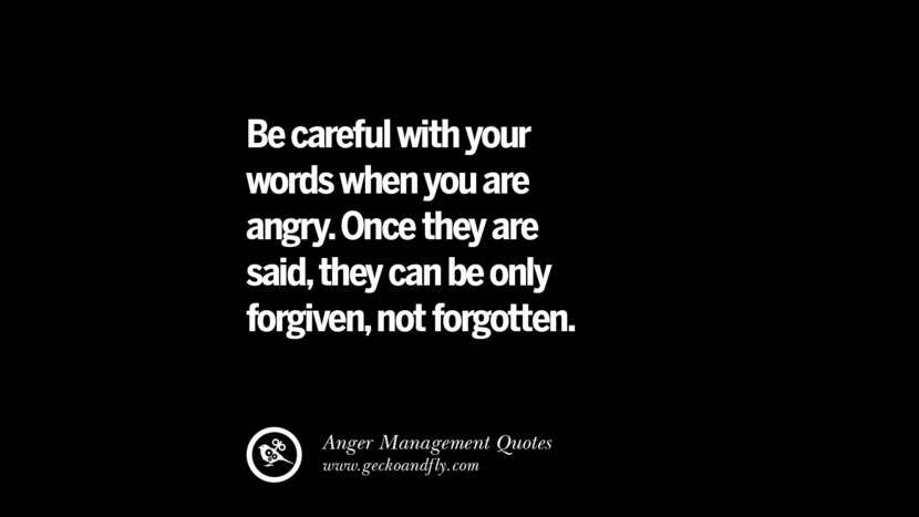 be careful with your words when you are angry, they can be only forgiven, not forgotten. Quotes On Anger Management, Controlling Anger, And Relieving Stress