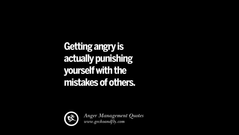Getting angry is actually punishing yourself with the mistakes of others. Quotes On Anger Management, Controlling Anger, And Relieving Stress