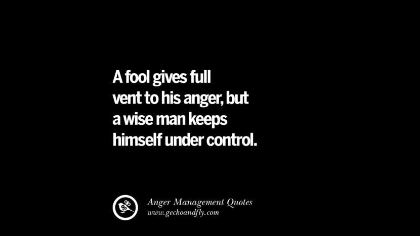 A fool gives full vent to his anger, but a wise man keeps himself under control. Quotes On Anger Management, Controlling Anger, And Relieving Stress