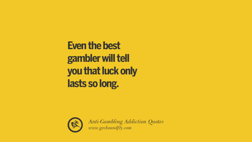 Even the best gambler will tell you that luck only lasts so long. Anti-Gambling And Addiction Quotes
