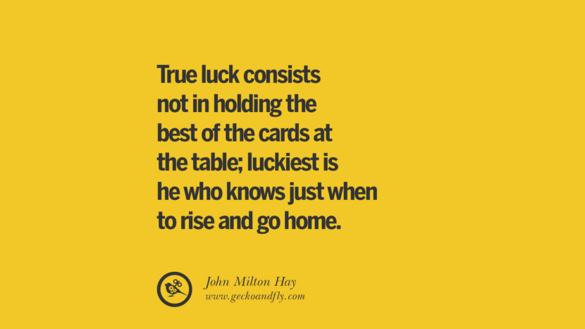 True luck consists not in holding the best of the cards at the table; luckiest is he who knows just when to rise and go home. - John Milton Hay Anti-Gambling And Addiction Quotes