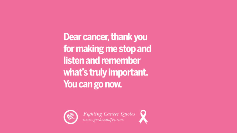 Dear cancer, thank you for making me stop and listen and remember what's truly important. You can go now. Motivational Quotes On Fighting Cancer And Never Giving Up Hope