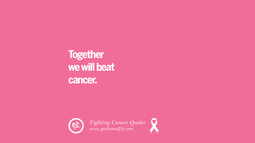 Together we will beat cancer. Motivational Quotes On Fighting Cancer And Never Giving Up Hope