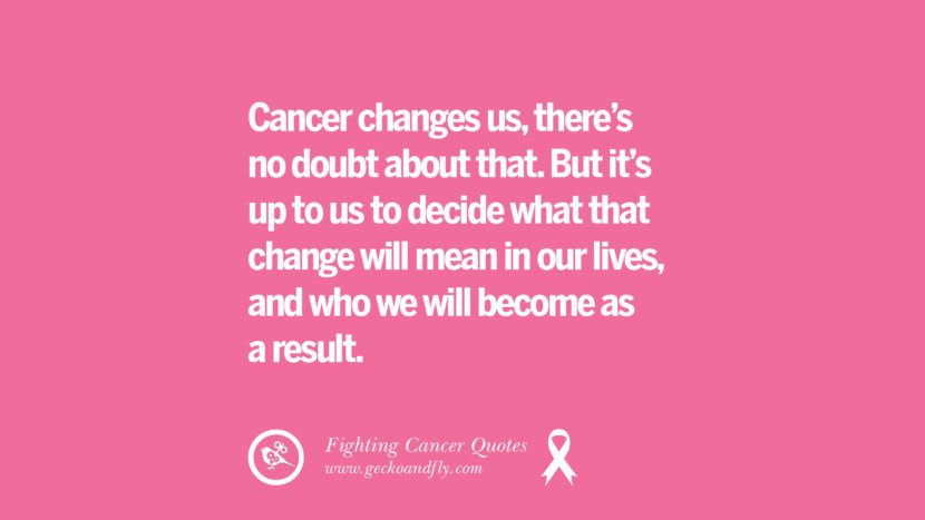 Cancer changes us, there's no doubt about that. But it's up to us to decide what that change will mean in our lives, and who we will become as a result. Motivational Quotes On Fighting Cancer And Never Giving Up Hope