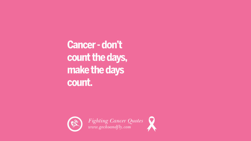Cancer - don't count the days, make the days count. Motivational Quotes On Fighting Cancer And Never Giving Up Hope