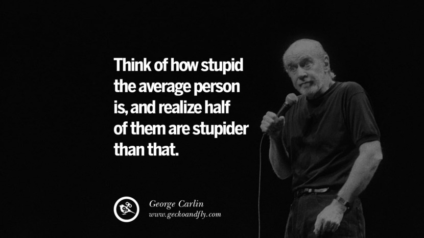 Think of how stupid the average person is, and realize half of them are stupider than that. Funny And Sarcastic Quotes By George Carlin