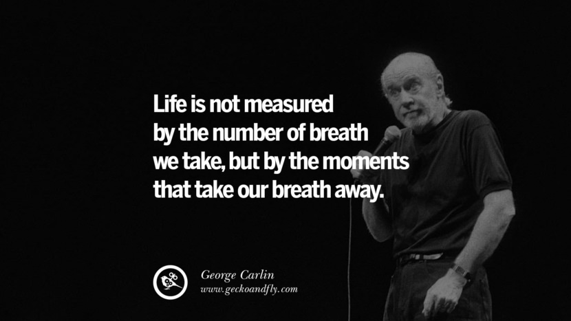 Life is not measured by the number of breath we take, but by the moments that take our breath away. Funny And Sarcastic Quotes By George Carlin