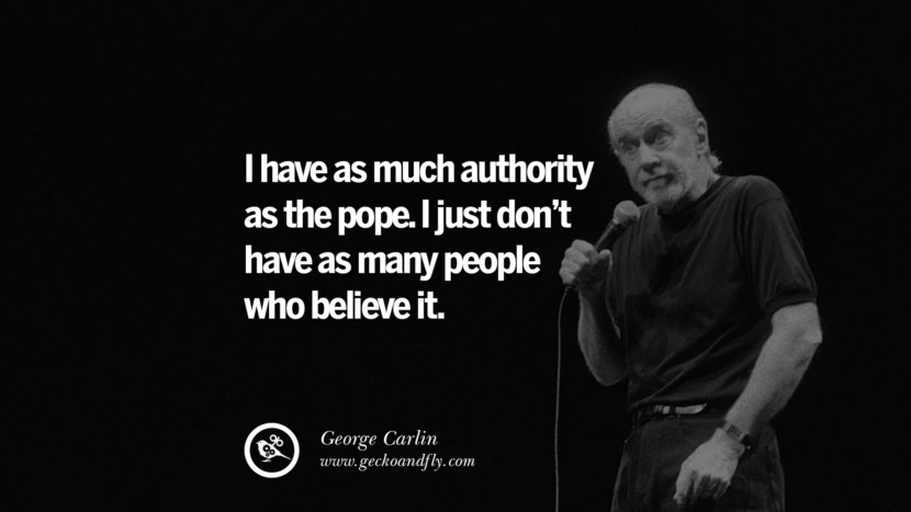 I have as much authority as the pope. I just don't have as many people who believe it. Funny And Sarcastic Quotes By George Carlin