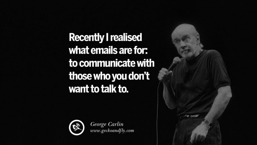 Recently I realised what emails are for: to communicate with those who you don't want to talk to. Funny And Sarcastic Quotes By George Carlin