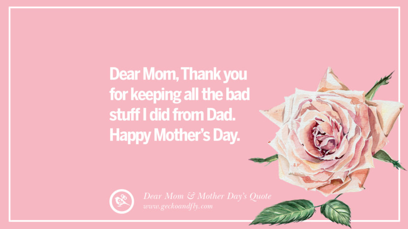 Dear Mom, Thank you for keeping all the bad stuff I did from Dad. Happy Mother's day. Inspirational Dear Mom And Happy Mother's Day Quotes