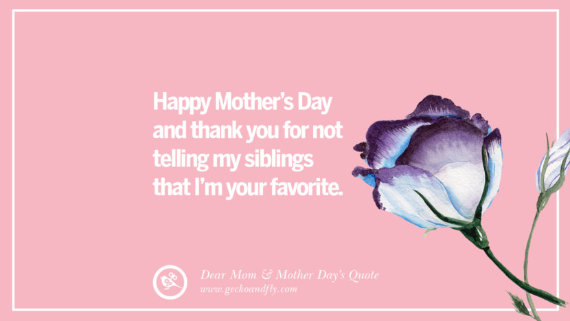 Happy Mother's Day and thank you for not telling my siblings that I'm your favorite. Inspirational Dear Mom And Happy Mother's Day Quotes card messages