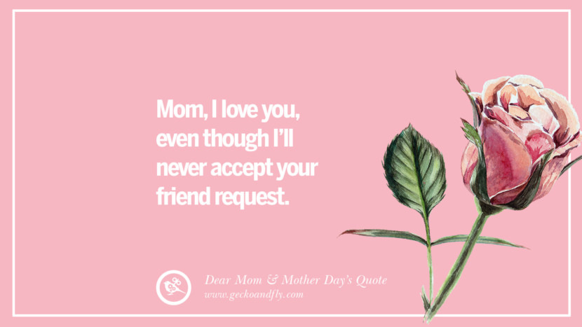 Mom, I love you, even though I'll never accept your friend request. Inspirational Dear Mom And Happy Mother's Day Quotes card messages