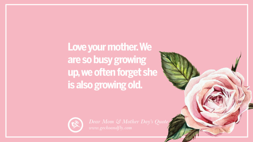 Love your mother. We are so busy growing up, we often forget she is also growing old. Inspirational Dear Mom And Happy Mother's Day Quotes