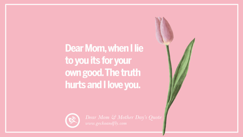 Dear Mom, when I lie to you its for your own good. The truth hurts and I love you. Inspirational Dear Mom And Happy Mother's Day Quotes