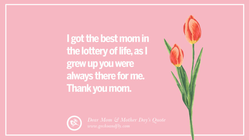 I got the best mom in the lottery of life, as I grew up you were always there for me. Thank you mom. Inspirational Dear Mom And Happy Mother's Day Quotes