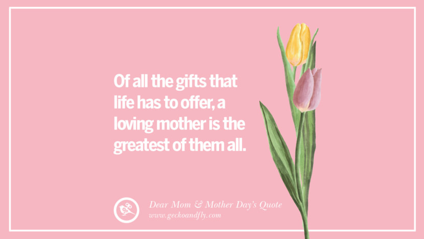 Of all the gifts that life has to offer, a loving mother is the greatest of them all. Inspirational Dear Mom And Happy Mother's Day Quotes
