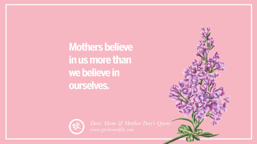 Mothers believe in us more than we believe in ourselves. Inspirational Dear Mom And Happy Mother's Day Quotes