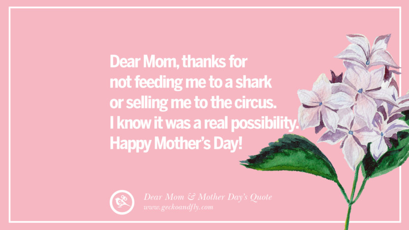 Dear Mom, thanks for not feeding me to a shark or selling me to the circus. I know it was a real possibility. Happy Mother's Day! Inspirational Dear Mom And Happy Mother's Day Quotes