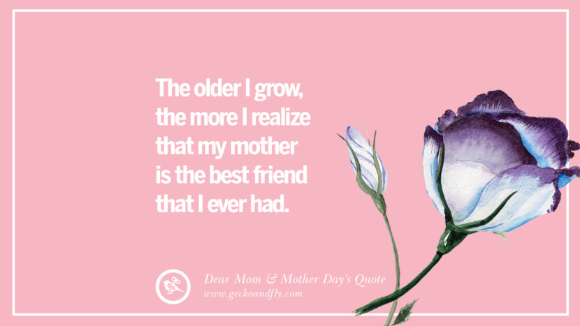 The older I grow, the more I realize that my mother is the best friend that I ever had. Inspirational Dear Mom And Happy Mother's Day Quotes card messages