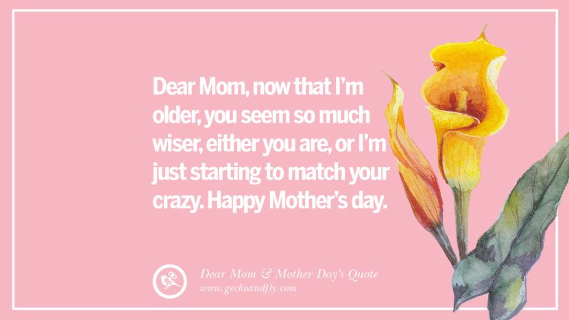 Dear Mom, now that I'm older, you seem so much wiser, either you are, or I'm just starting to match your crazy. Happy Mother's day. Inspirational Dear Mom And Happy Mother's Day Quotes