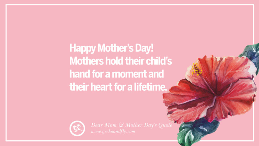Happy Mother's Day! Mothers hold their child's hand for a moment and their heart for a lifetime. Inspirational Dear Mom And Happy Mother's Day Quotes