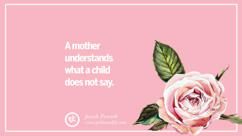 A mother understands what a child does not say. - Jewish Proverb Inspirational Dear Mom And Happy Mother's Day Quotes