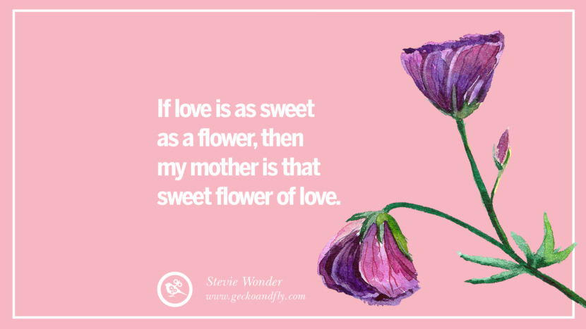 If love is as sweet as a flower, then my mother is that sweet flower of love. - Stevie Wonder Inspirational Dear Mom And Happy Mother's Day Quotes