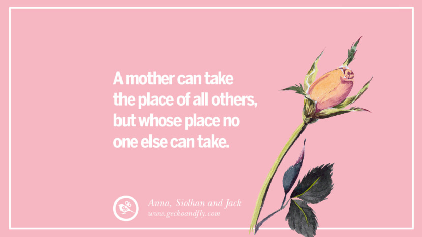 A mother can take the place of all others, but whose place no one else can take. - Anna, Siolhan, and Jack Inspirational Dear Mom And Happy Mother's Day Quotes