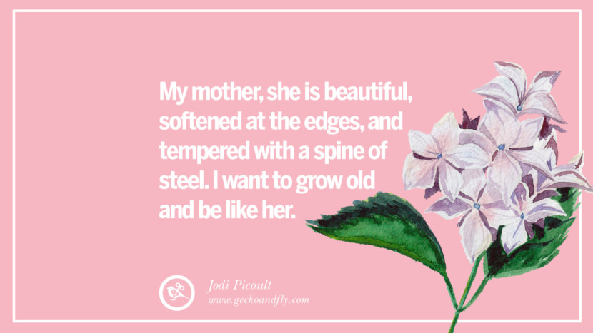 My mother, she is beautiful, softened at the edges, and tempered with a spine of steel. I want to grow old and be like her. - Jodi Picoult Inspirational Dear Mom And Happy Mother's Day Quotes
