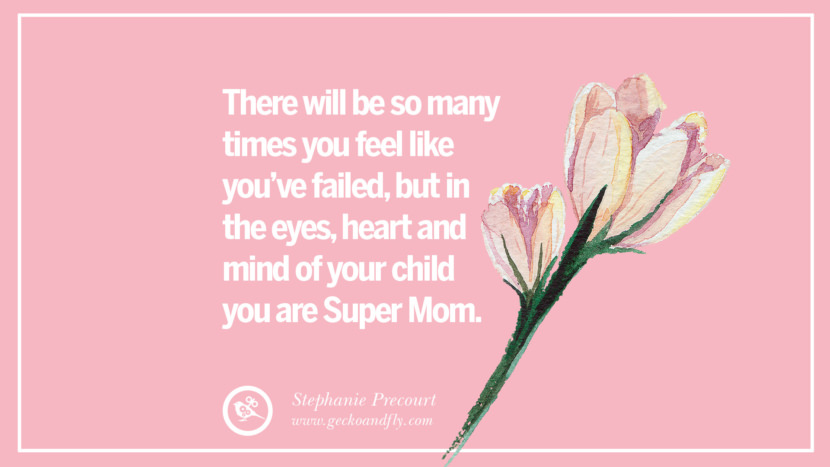 There will be so many times you feel like you've failed, but in the eyes, heart and mind of your child you are Super Mom. - Stephanie Precourt Inspirational Dear Mom And Happy Mother's Day Quotes