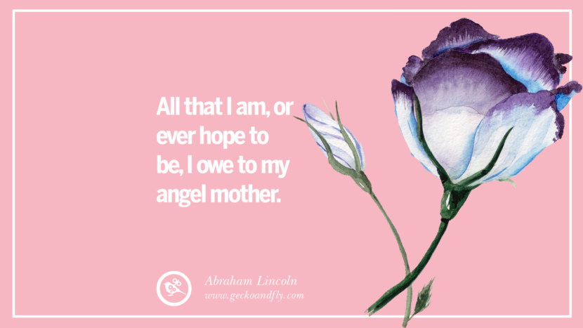 All that I am, or ever hope to be, I owe to my angel mother. - Abraham Lincoln Inspirational Dear Mom And Happy Mother's Day Quotes card messages