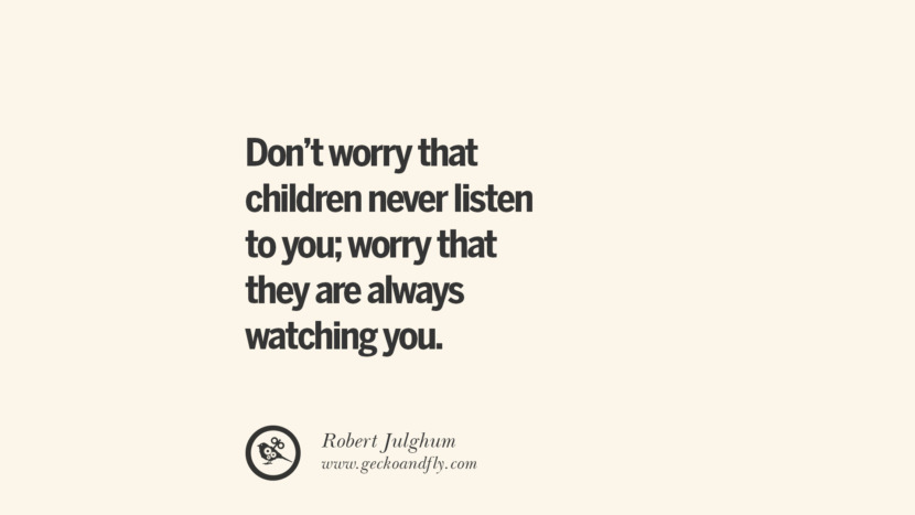 Don't worry that children never listen to you; worry that they are always watching you. - Robert Julghum Essential Parenting Advises On Being A Good Father Or Mother