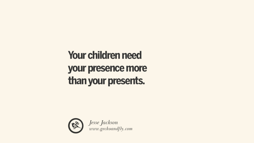 Your children need your presence more than your presents. - Jesse Jackson Essential Parenting Advises On Being A Good Father Or Mother