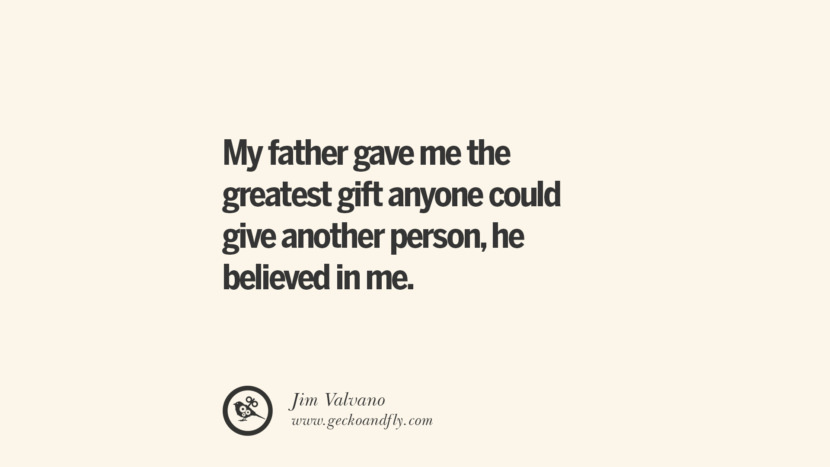 My father gave me the greatest gift anyone could give another person, he believed in me. - Jim Valvano Essential Parenting Advises On Being A Good Father Or Mother