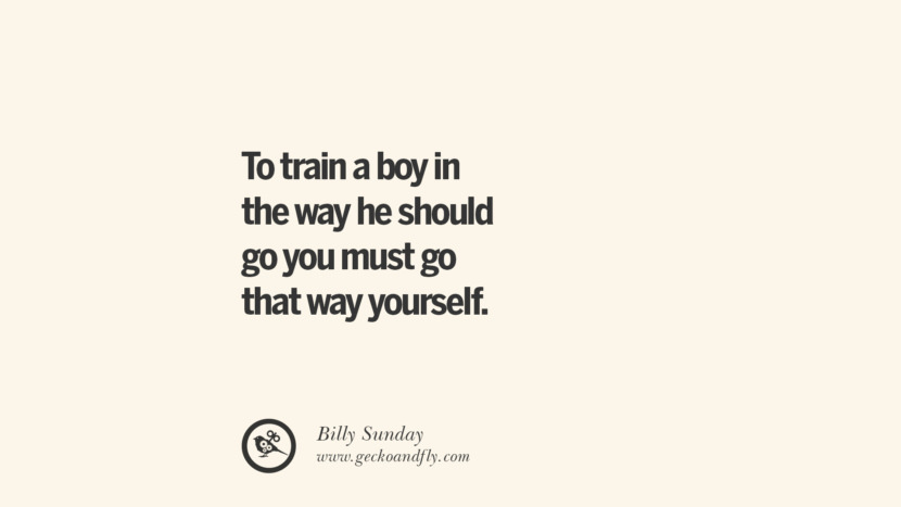 To train a boy in the way he should go you must go that way yourself. - Billy Sunday Essential Parenting Advises On Being A Good Father Or Mother