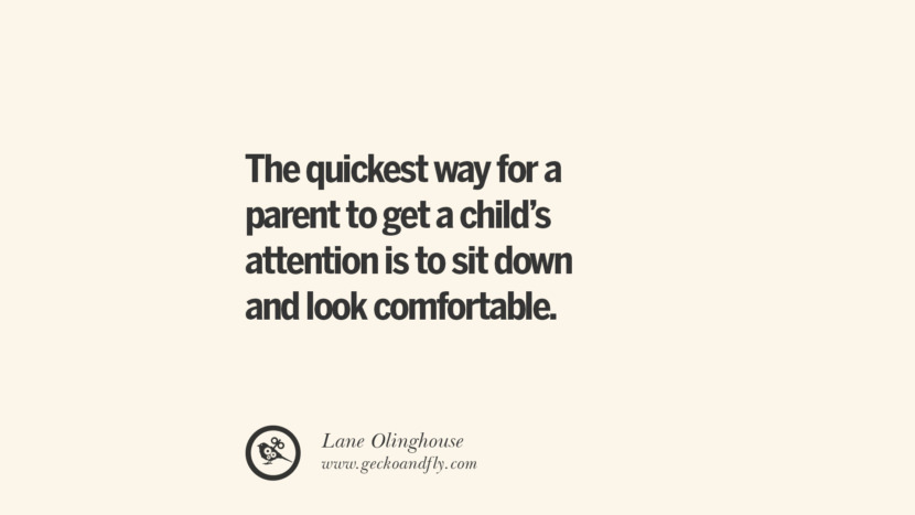 The quickest way for a parent to get a child's attention is to sit down and look comfortable. - Lane Olinghouse Essential Parenting Advises On Being A Good Father Or Mother