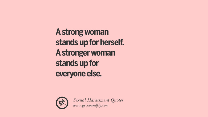 A strong woman stands up for herself. A stronger woman stands up for everyone else. Quotes On Sexual Harassment