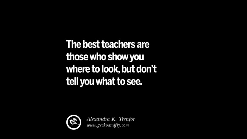 The best teachers are those who show you where to look, but don't tell you what to see. - Alexandra K. Trenfor