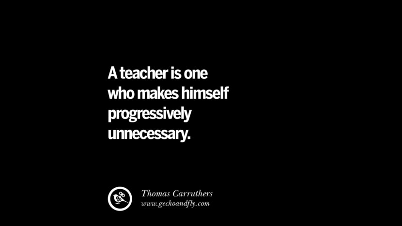 A teacher is one who makes himself progressively unnecessary. - Thomas Carruthers