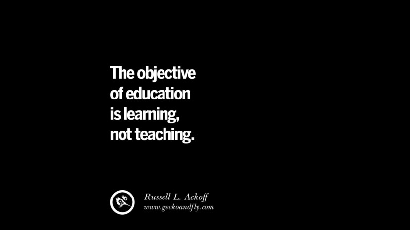 The objective of education is learning, not teaching. Quotes On Teaching Better And Make Learning More Effective