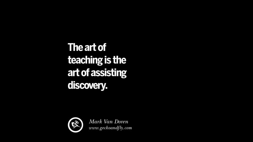 The art of teaching is the art of assisting discovery. - Mark Van Doren Quotes On Teaching Better And Make Learning More Effective