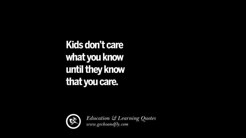 Kids don't care what you know until they know that you care. Quotes On Teaching Better And Make Learning More Effective