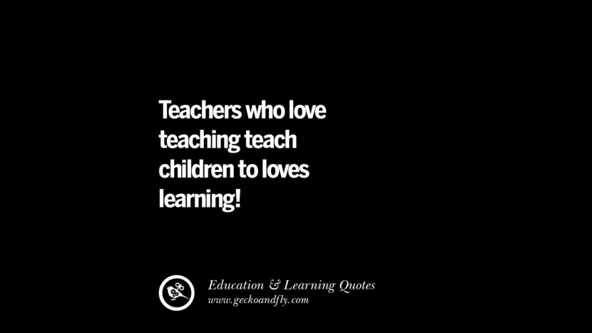 Teachers who love teaching teach children to loves learning. Quotes On Teaching Better And Make Learning More Effective
