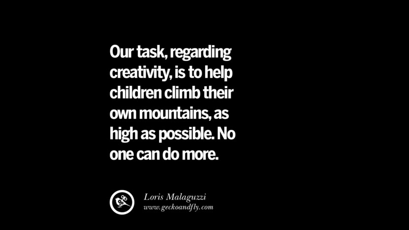 Our task, regarding creativity, is to help children climb their own mountains, as high as possible. No one can do more. - Loris Malaguzzi