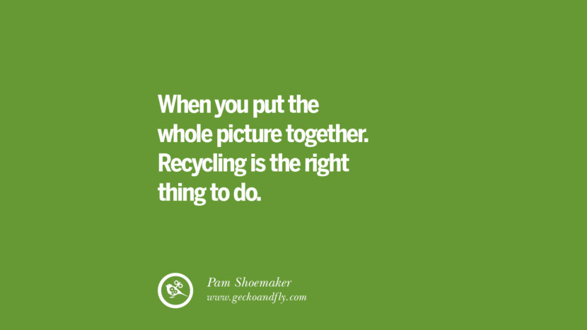 When you put the whole picture together. Recycling is the right thing to do. - Pam Shoemaker