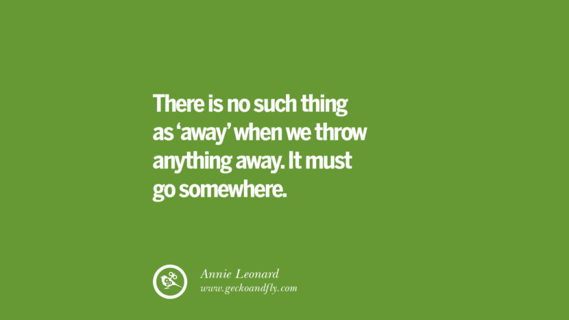 There is no such thing as 'away' when we throw anything away. It must go somewhere. - Annie Leonard
