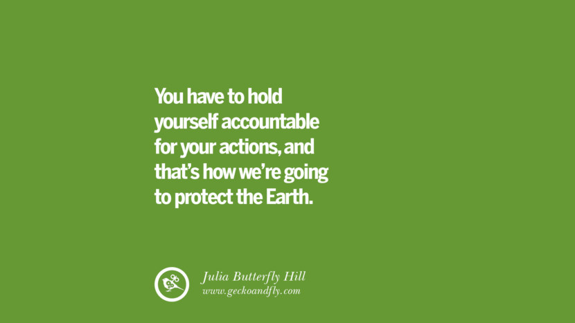 You have to hold yourself accountable for your actions, and that's how we're going to protect the Earth. – Julia Butterfly Hill Sustainability Quotes On Recycling, Energy, Ecology, And Biodiversity