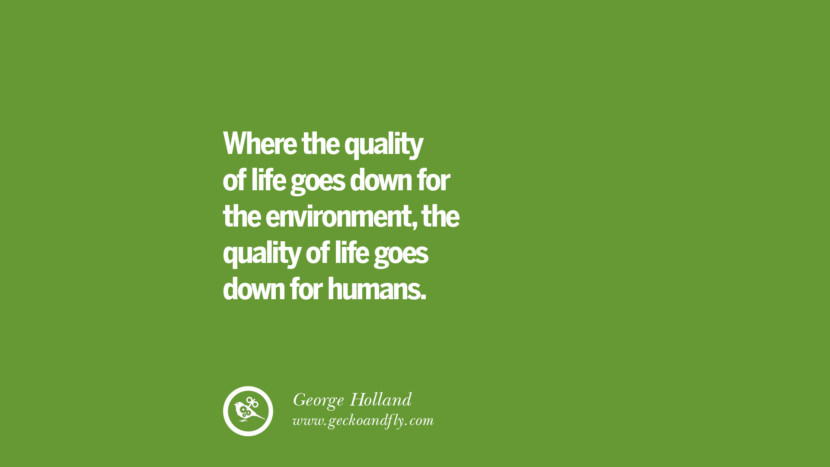 Where the quality of life goes down for the environment, the quality of life goes down for humans. – George Holland Sustainability Quotes On Recycling, Energy, Ecology, And Biodiversity